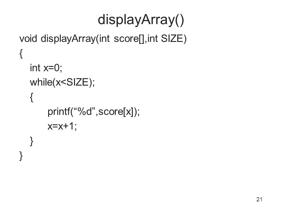 displayArray() void displayArray(int score[],int SIZE) { int x=0; while(x<SIZE); printf( %d ,score[x]); x=x+1; }